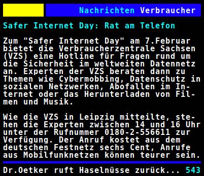 Safer Internet Day: Rat am Telefon -- Zum 'Safer Internet Day' am 7. Februar bietet die Verbraucherzentrale Sachsen (VZS) eine Hotline für Fragen rund um die Sicherheit im weltweiten Datennetz an. Experten der VZS beraten dann zu Themen wie Cybermobbing, Datenschutz in sozialen Netzwerken, Abofallen im Internet oder das Herunterladen von Filmen und Musik. Wie die VZS in Leipzig mitteilte, stehen die Experten zwischen 14 und 16 Uhr unter der Rufnummer 0180-2-556611 zur Verfügung. Der Anruf kostet aus dem deutschen Festnetz sechs Cent, Anrufe aus Mobilfunknetzen können teurer sein.