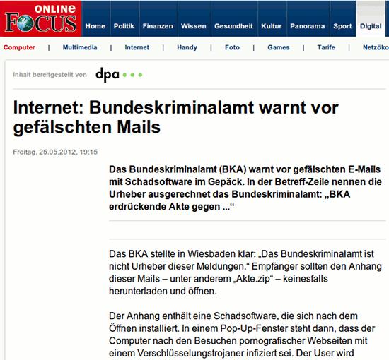 Internet: Bundeskriminalamt warnt vor gefälschten Mails -- Freitag, 25.05.2012, 19:15 -- Das Bundeskriminalamt (BKA) warnt vor gefälschten E-Mails mit Schadsoftware im Gepäck. In der Betreff-Zeile nennen die Urheber ausgerechnet das Bundeskriminalamt: 'BKA erdrückende Akte gegen ...' -- Das BKA stellte in Wiesbaden klar: 'Das Bundeskriminalamt ist nicht Urheber dieser Meldungen.' Empfänger sollten den Anhang dieser Mails – unter anderem 'Akte.zip' – keinesfalls herunterladen und öffnen. -- Der Anhang enthält eine Schadsoftware, die sich nach dem Öffnen installiert. In einem Pop-Up-Fenster steht dann, dass der Computer nach den Besuchen pornografischer Webseiten mit einem Verschlüsselungstrojaner infiziert sei.