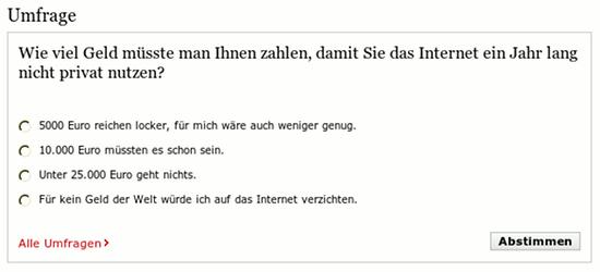 Umfrage -- Wie viel Geld müsste man Ihnen zahlen, damit Sie das Internet ein Jahr lang nicht privat nutzen? 5000 Euro reichen locker, für mich wäre auch weniger genug. 10.000 Euro müssten es schon sein. Unter 25.000 Euro geht nichts. Für kein Geld der Welt würde ich auf das Internet verzichten. Abstimmen