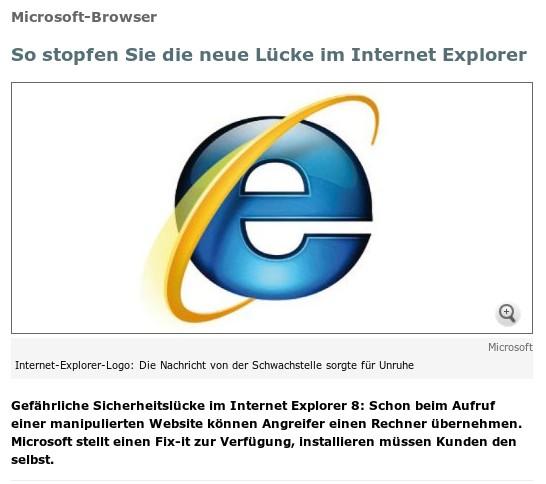 Microsoft-Browser: So stopfen Sie die neue Lücke im Internet Explorer. Gefährliche Sicherheitslücke im Internet Explorer 8: Schon beim Aufruf einer manipulierten Website können Angreifer einen Rechner übernehmen. Microsoft stellt einen Fix-it zur Verfügung, installieren müssen Kunden den selbst.