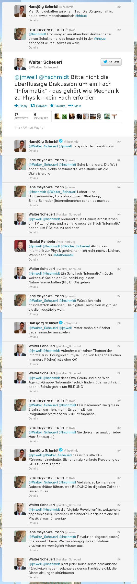 Screenshot eines Tweets von Walter Scheuerl -- hschmidt: Vier Schuldebatten an einem Tag. Die Bürgerschaft ist heute etwas monothematisch #hhbue -- jmwell: @hschmidt Und morgen ein Abendblatt-Aufmacher zu einem Schulthema, das heute nicht in der #hhbue behandelt wurde, soweit ch weiß. -- Walter_Scheuerl: @jmwell @hschmidt Bitte nicht die überflüssige Diskussion um ein Fach 'Informatik' - das gehört wie Mechanik zu Physik - kein Fach erforderl -- ... -- Walter_Scheuerl: @jmwell @hschmidt Niemand muss Feinelektronik lernen, um TV zu nutzen, und niemand muss ein Fach 'Informatik' haben, um PCs etc. zu bedienen -- ... -- Walter_Scheuerl: @jmwell @hschmidt Ein Schulfach 'Informatik' müsste weiter auf Kosten der Grundbildung in den Naturwissenschaften (Ph, B, Ch) gehen -- ... -- Walter_Scheuerl: @jmwell @hschmidt die 'digitale Revolution' ist weitgehend abgeschlossen, Informatik wie andere Spezialbereiche der Physik etwas für wenige