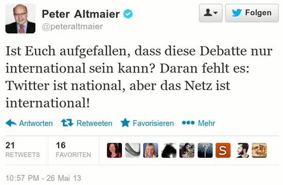 Peter Altmaier (auf Twitter): Ist euch aufgefallen, dass diese Debatte nur international sein kann? Daran fehlt es: Twitter ist national, aber das Netz ist international!