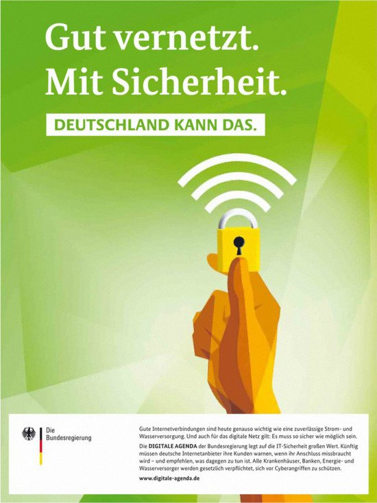 Plakat der Bundesregierung -- Gut vernetzt. Mit Sicherheit. Deutschland kann das. -- Gute Internetverbindungen sind heute genau so wichtig wie eine zuverlässige Strom- und Wasserversorgung. Und auch für das digitale Netz gilt: Es muss so sicher wie möglich sein. Die DIGITALE AGENDA der Bundesregierung legt auf die IT-Sicherheit großen Wert. Künftig müssen deutsche Internetanbieter ihre Kunden warnen, wenn ihr Anschluss missbraucht wird - und empfehlen, was dagegen zu tun ist. Alle Krankenhäuse, Banken, Energie- und Wasserversorger werden gesetzlich verpflichtet, sich vor Cyberangriffen zu schützen. www.digitale-agenda.de