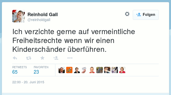 Tweet von @reinholdgall vom 20. Juni 2015, 22:00 Uhr: Ich verzichte gern auf vermeintliche Freiheitsrechte wenn wir einen Kinderschänder überführen.